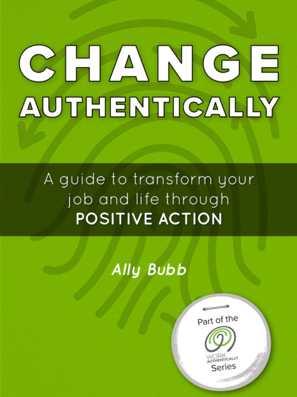 Change Authentically: A guide to transform your job and life through positive action